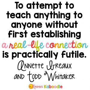 To attempt to teach anything to anyone without first establishing a real-life connection is practically futile. Annette Breaux and Todd Whitaker - Social-Emotional Teaching Strategies